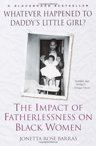 Whatever Happened to Daddy's Little Girl? Impact of Fatherlessness on Black Women- by Jonetta Barras, $14.95